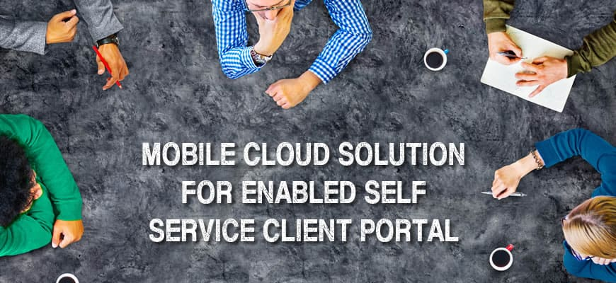 Mobile Cloud Solution for Enabled Self Service Client Portal